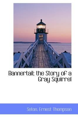 Bannertail; The Story of a Gray Squirrel (Paperback): Seton, Ernest, Thompson