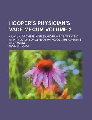 Hooper's Physician's Vade Mecum Volume 2; A Manual of the Principles and Practice of Physic with an Outline of...