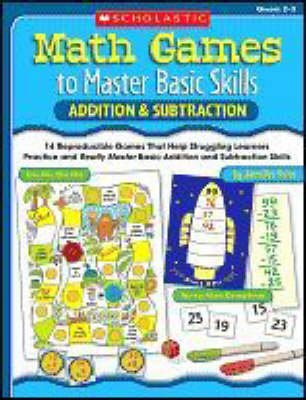 Math Games to Master Basic Skills - Addition & Subtraction: 14 Reproducible Games That Help Struggling Learners Practice and...