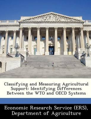 Classifying and Measuring Agricultural Support - Identifying Differences Between the Wto and OECD Systems (Paperback): Departm...