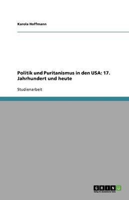 Politik Und Puritanismus in Den USA - 17. Jahrhundert Und Heute (German, Paperback): Karola Hoffmann