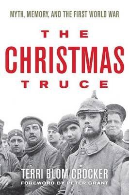 The Christmas Truce - Myth, Memory, and the First World War (Hardcover): Terri Blom Crocker