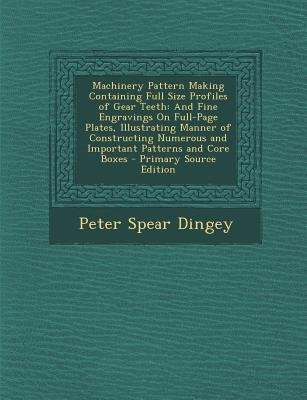 Machinery Pattern Making Containing Full Size Profiles of Gear Teeth - And Fine Engravings on Full-Page Plates, Illustrating...
