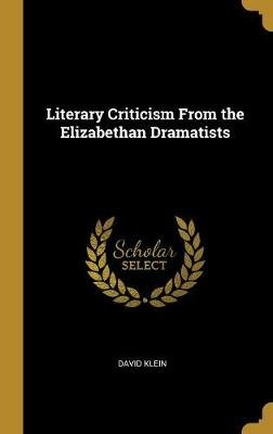 Literary Criticism from the Elizabethan Dramatists (Hardcover): David Klein