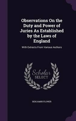 Observations on the Duty and Power of Juries as Established by the Laws of England - With Extracts from Various Authors...