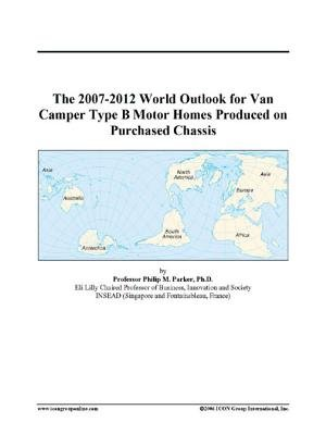 The 2007-2012 World Outlook for Van Camper Type B Motor Homes Produced on Purchased Chassis (Electronic book text): Inc. Icon...