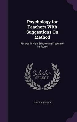 Psychology for Teachers with Suggestions on Method - For Use in High Schools and Teachers' Institutes (Hardcover): James...