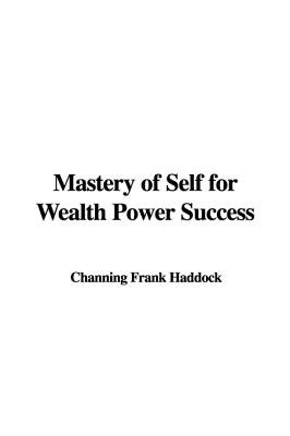 Mastery of Self for Wealth Power Success (Hardcover): Channing Frank Haddock