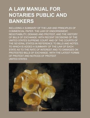 A Law Manual for Notaries Public and Bankers; Including a Summary of the Law and Principles of Commercial Paper. the Law of...