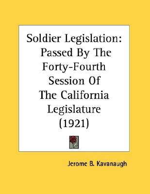 Soldier Legislation - Passed by the Forty-Fourth Session of the California Legislature (1921) (Paperback): Jerome B. Kavanaugh