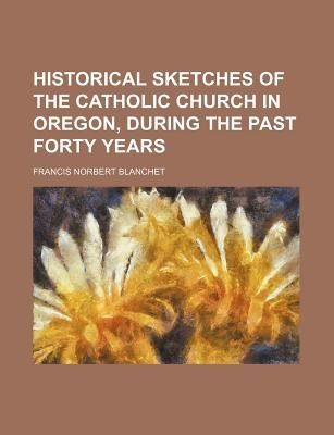 Historical Sketches of the Catholic Church in Oregon, During the Past Forty Years (Paperback): Francis Norbert Blanchet