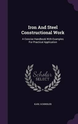 Iron and Steel Constructional Work - A Concise Handbook with Examples for Practical Application (Hardcover): Karl Schindler
