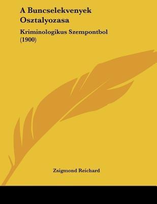 A Buncselekvenyek Osztalyozasa - Kriminologikus Szempontbol (1900) (Hebrew, Paperback): Zsigmond Reichard
