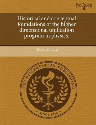 Historical and Conceptual Foundations of the Higher Dimensional Unification Program in Physics (Paperback): Koray Karaca
