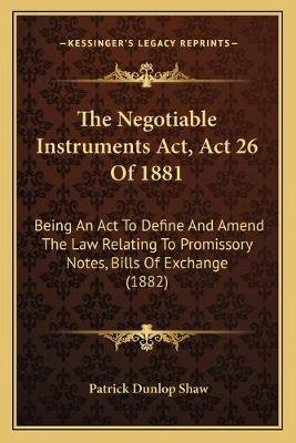 The Negotiable Instruments ACT, ACT 26 of 1881 - Being an ACT to Define and Amend the Law Relating to Promissory Notes, Bills...