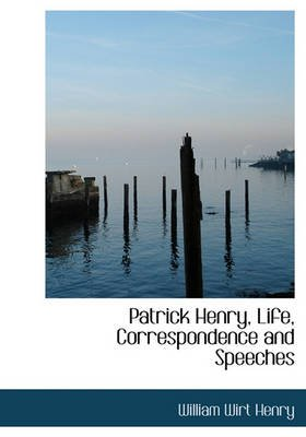 Patrick Henry, Life, Correspondence and Speeches (Hardcover): William Wirt Henry