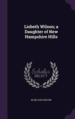 Lisbeth Wilson; A Daughter of New Hampshire Hills (Hardcover): Eliza Nelson Blair