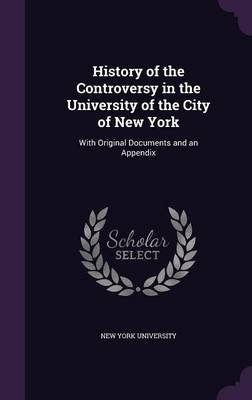 History of the Controversy in the University of the City of New York - With Original Documents and an Appendix (Hardcover): New...