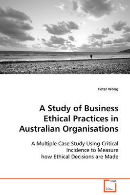 A Study of Business Ethical Practices in Australian Organisations (Paperback): Peter Wong