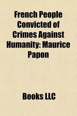 French People Convicted of Crimes Against Humanity - Maurice Papon, Paul Touvier, Ren Bousquet, Jean Leguay (Paperback): Books...