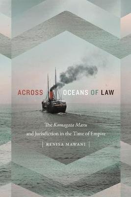 Across Oceans of Law - The Komagata Maru and Jurisdiction in the Time of Empire (Paperback): Renisa Mawani