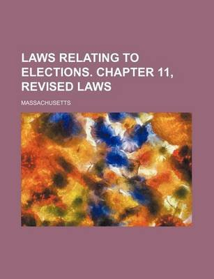Laws Relating to Elections. Chapter 11, Revised Laws (Paperback): Massachusetts
