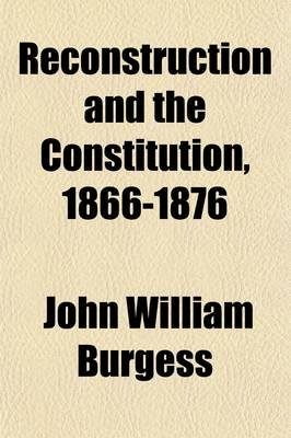 Reconstruction and the Constitution, 1866-1876 (Paperback): John William Burgess