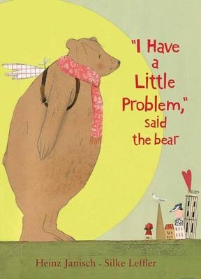 I Have a Little Problem, Said the Bear (Hardcover): Heinz Janisch, Silke Leffler