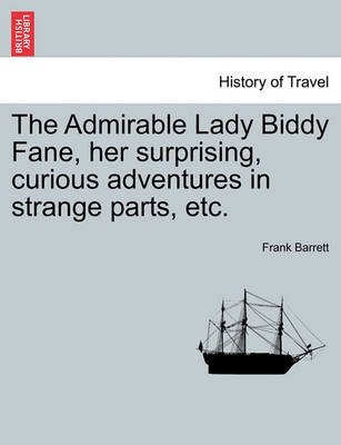 The Admirable Lady Biddy Fane, Her Surprising, Curious Adventures in Strange Parts, Etc. (Paperback): Frank Barrett