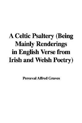 A Celtic Psaltery (Being Mainly Renderings in English Verse from Irish and Welsh Poetry) (Hardcover): Perceval Alfred Graves