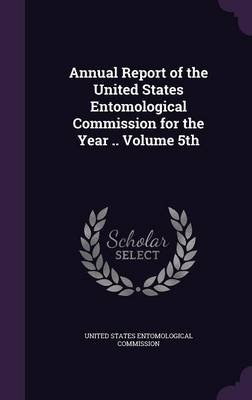 Annual Report of the United States Entomological Commission for the Year .. Volume 5th (Hardcover): United States Entomological...