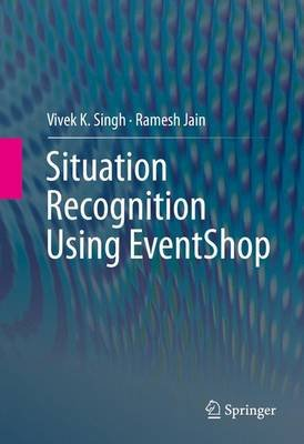 Situation Recognition Using EventShop (Hardcover, 1st ed. 2016): Vivek K. Singh, Ramesh Jain