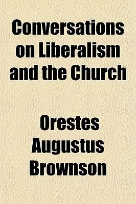 Conversations on Liberalism and the Church (Paperback): Orestes Augustus. Brownson
