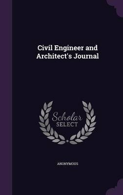 Civil Engineer and Architect's Journal (Hardcover): Anonymous