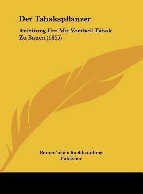 Der Tabakspflanzer - Anleitung Um Mit Vortheil Tabak Zu Bauen (1855) (English, German, Hardcover): Buchhandlung Publisher...