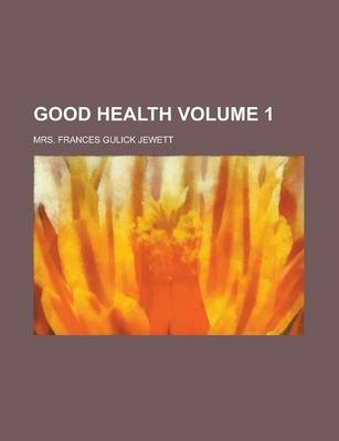 Good Health Volume 1 (Paperback): Frances Mrs. Jewett, Mrs Frances Gulick Jewett
