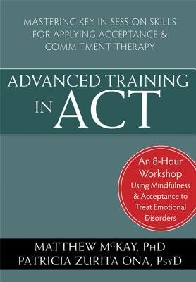 Advanced Training in ACT - Mastering Key In-Session Skills for Applying Acceptance and Commitment Therapy (DVD): Matthew McKay.