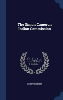 The Simon Cameron Indian Commission (Hardcover): Ida Marie Street