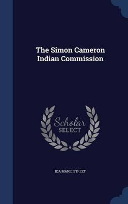 The Simon Cameron Indian Commission (Hardcover): Ida Marie Street