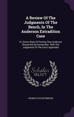 A Review of the Judgments of the Bench, in the Anderson Extradition Case - Or, Seven Ways of Proving That Anderson Should Not...
