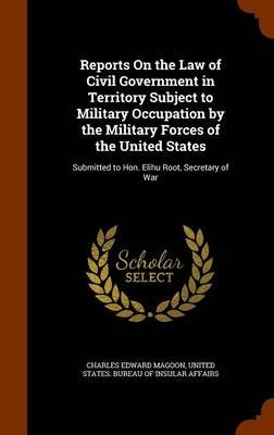 Reports on the Law of Civil Government in Territory Subject to Military Occupation by the Military Forces of the United States...
