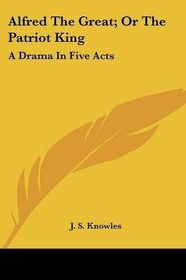Alfred the Great; Or the Patriot King - A Drama in Five Acts (Paperback): J. S. Knowles