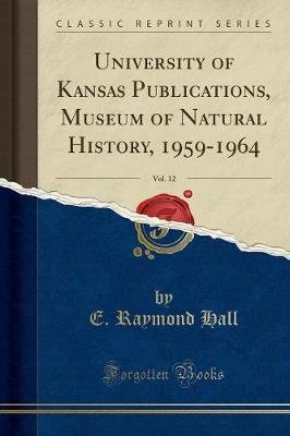 University of Kansas Publications, Museum of Natural History, 1959-1964, Vol. 12 (Classic Reprint) (Paperback): E. Raymond Hall