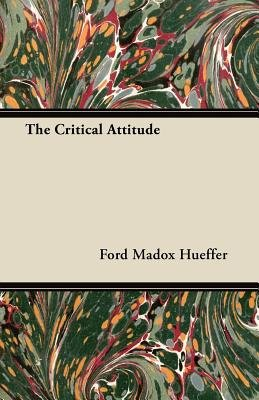 The Critical Attitude (Paperback): Ford Madox Hueffer