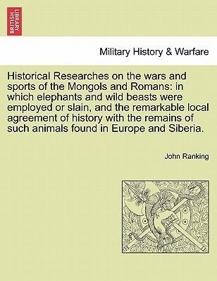 Historical Researches on the Wars and Sports of the Mongols and Romans - In Which Elephants and Wild Beasts Were Employed or...