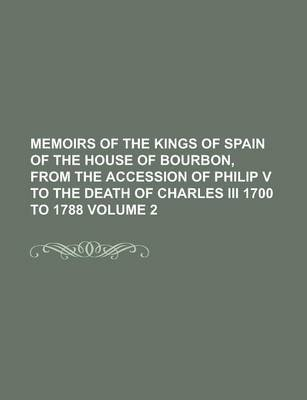 Memoirs of the Kings of Spain of the House of Bourbon, from the Accession of Philip V to the Death of Charles III 1700 to 1788...