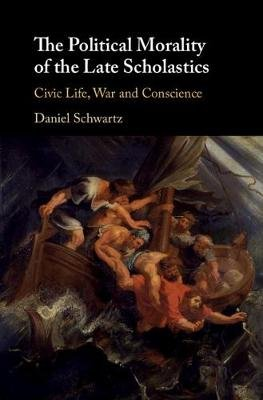 The Political Morality of the Late Scholastics - Civic Life, War and Conscience (Hardcover): Daniel Schwartz