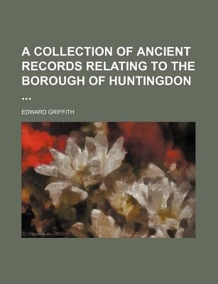 A Collection of Ancient Records Relating to the Borough of Huntingdon (Paperback): Edward Griffith