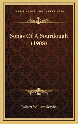 Songs of a Sourdough (1908) (Hardcover): Robert William Service