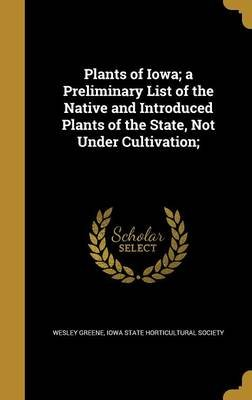 Plants of Iowa; A Preliminary List of the Native and Introduced Plants of the State, Not Under Cultivation; (Hardcover): Wesley...